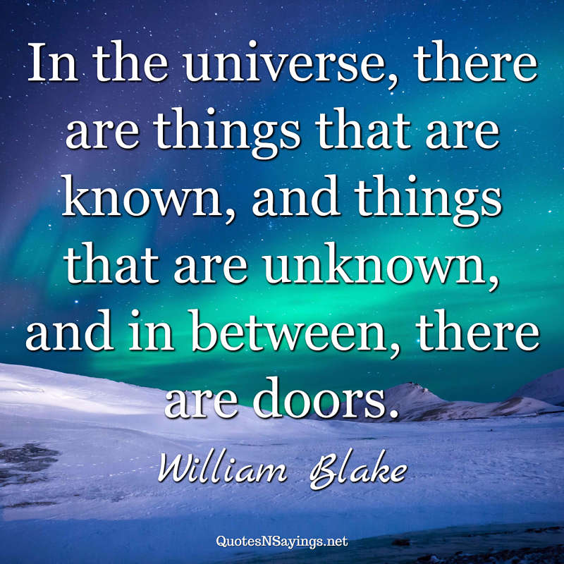 In the universe, there are things that are known, and things that are unknown, and in between, there are doors. - William Blake quote