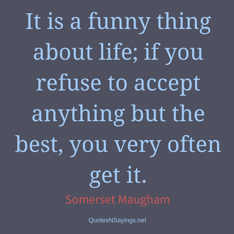 It is a funny thing about life; if you refuse to accept anything but the best, you very often get it. - Somerset Maugham quote