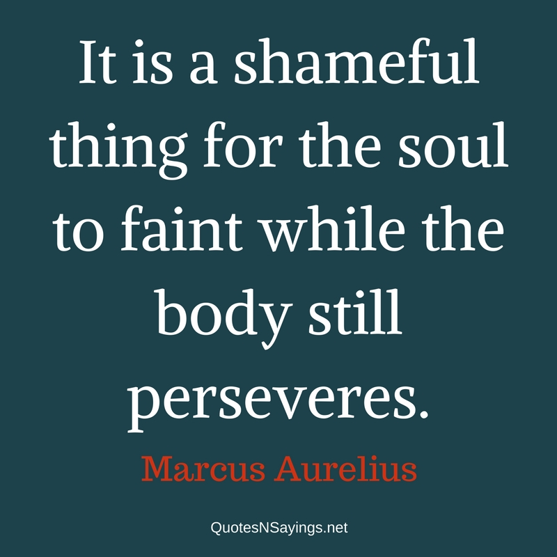 It is a shameful thing for the soul to faint while the body still perseveres. - Marcus Aurelius quote