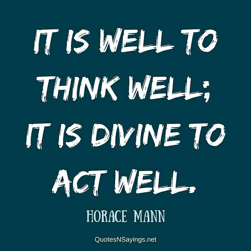 It is well to think well; it is divine to act well. - Horace Mann quote