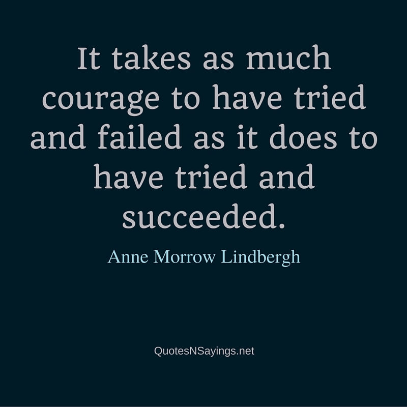 It takes as much courage to have tried and failed as it does to have tried and succeeded ~ Anne Morrow Lindbergh quote about courage