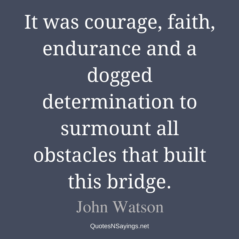 It was courage, faith, endurance and a dogged determination to surmount all obstacles that built this bridge. - John Watson quote