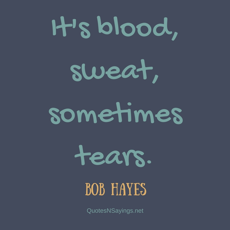 It's blood, sweat, sometimes tears. - Bob Hayes quote