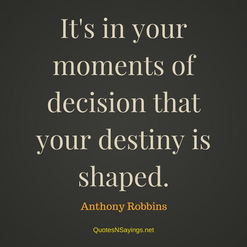 It's in your moments of decision that your destiny is shaped. - Anthony Robbins quote