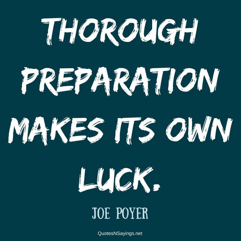 Joe Poyer quote - Thorough preparation makes its own luck.