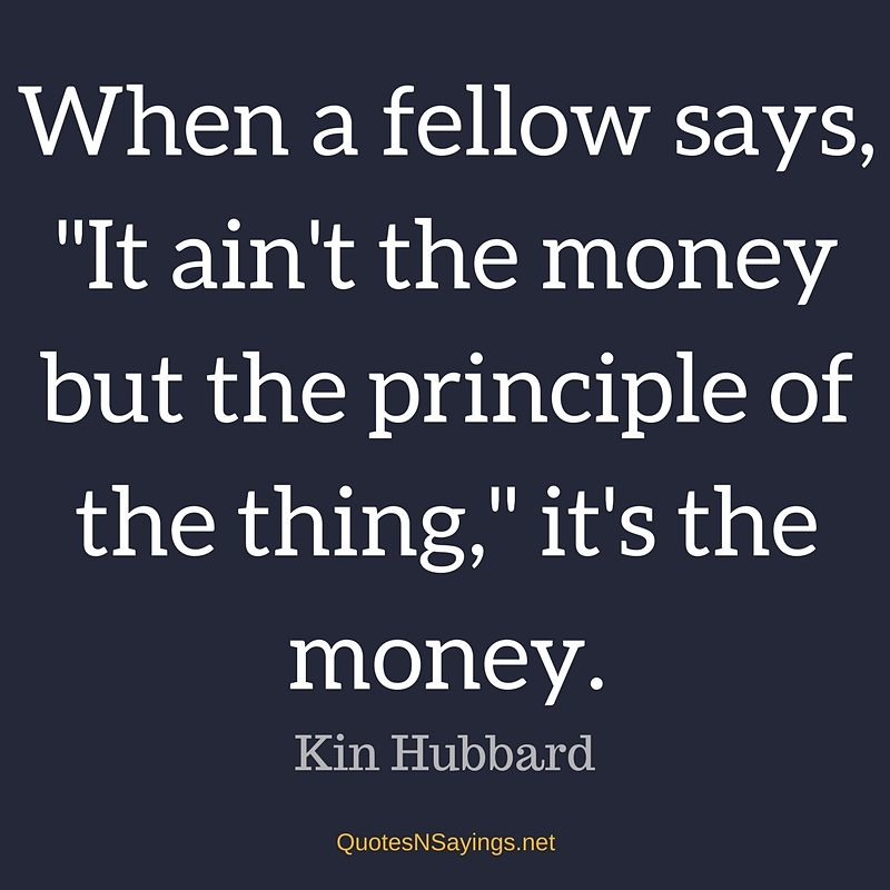 """When a fellow says, """"It ain't the money but the principle of the thing,"""" it's the money. - Kin Hubbard quote"""