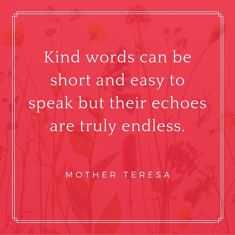Kind words can be short and easy to speak but their echoes are truly endless. - Mother Teresa