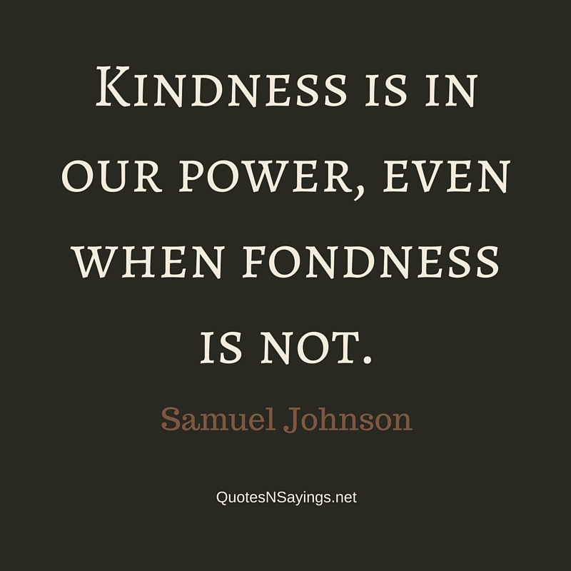 Kindness is in our power, even when fondness is not. - Samuel Johnson quote