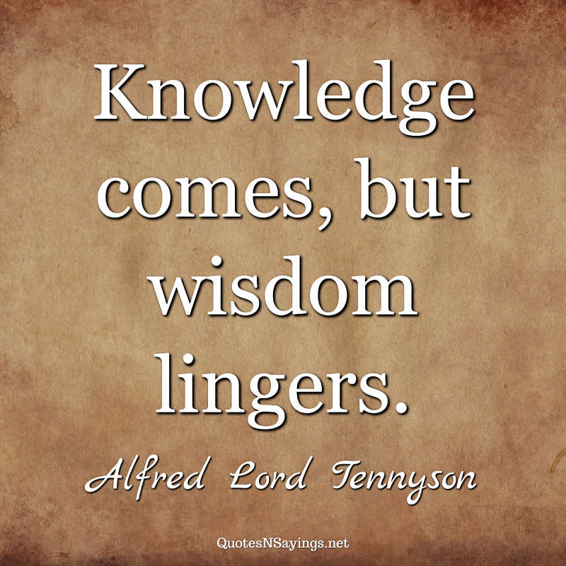 Knowledge comes, but wisdom lingers. - Alfred Lord Tennyson quote