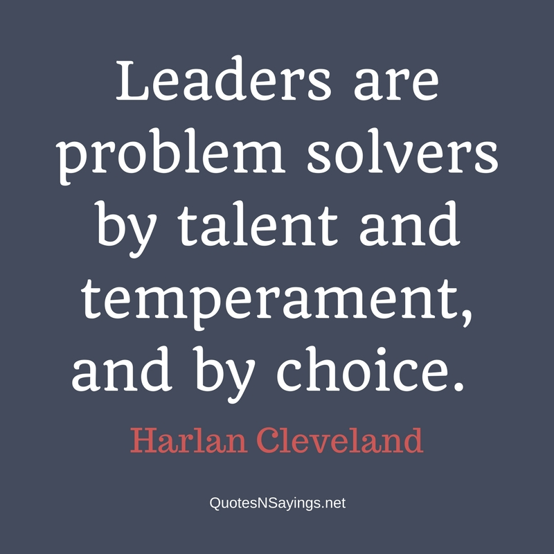 Leaders are problem solvers by talent and temperament, and by choice. - Harlan Cleveland quote