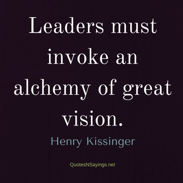 Leaders Must Invoke An Alchemy Henry Kissinger Quote