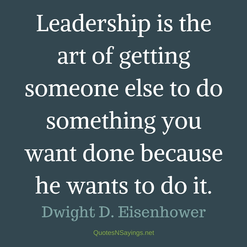 Leadership is the art of getting someone else to do something you want done because he wants to do it. - Dwight D. Eisenhower quote