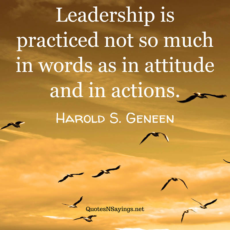 Leadership is practiced not so much in words as in attitude and in actions. - Harold S. Geneen quote
