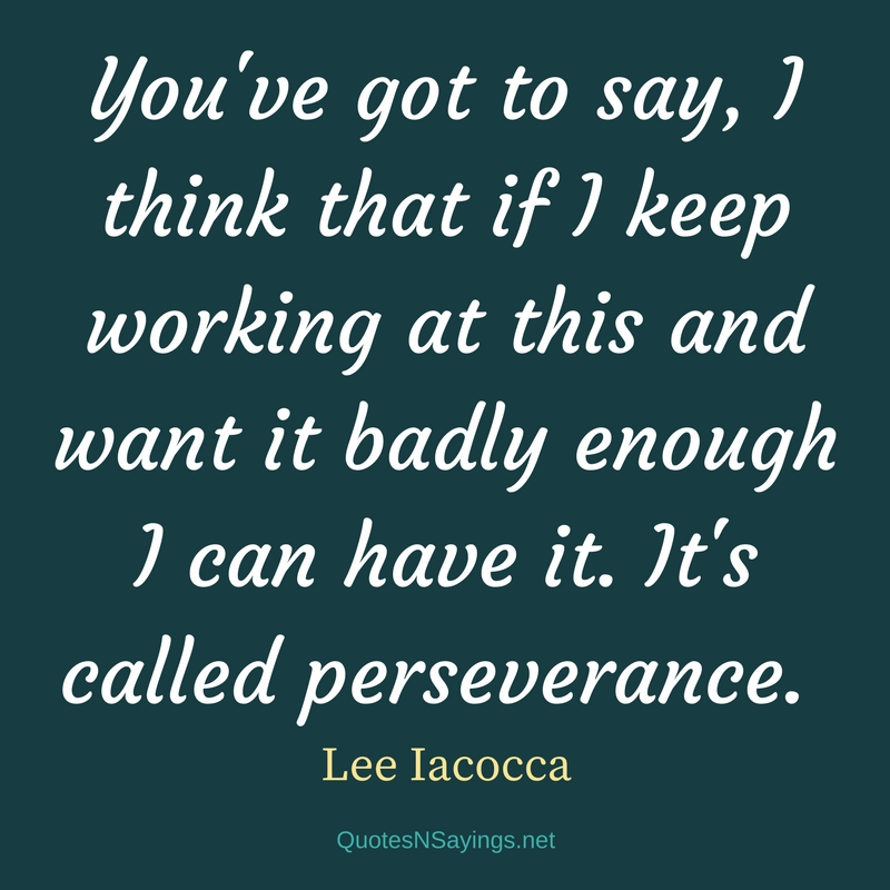 You've got to say, I think that if I keep working at this and want it badly enough I can have it. It's called perseverance. - Lee Iacocca quote