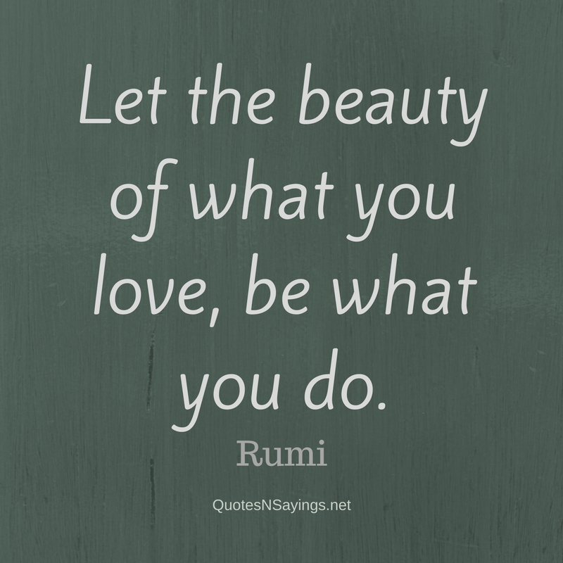 Let the beauty of what you love, be what you do. - Rumi quote