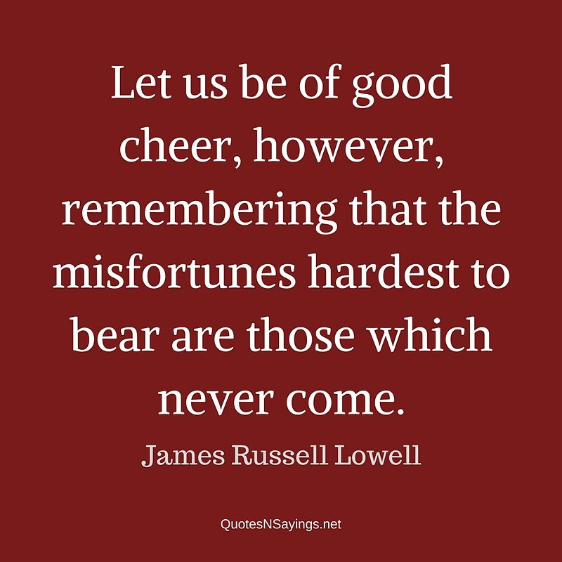 James Russell Lowell quote - Let us be of good cheer ...