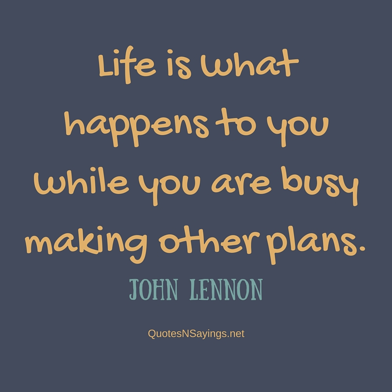 Life is what happens to you while you are busy making other plans - John Lennon quote