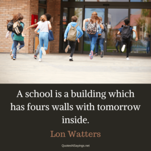 Lon Watters quote - A school is a building which has fours walls with tomorrow inside.