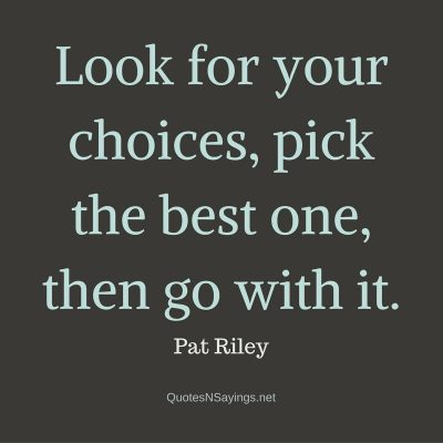 Pat Riley – Look for your choices …