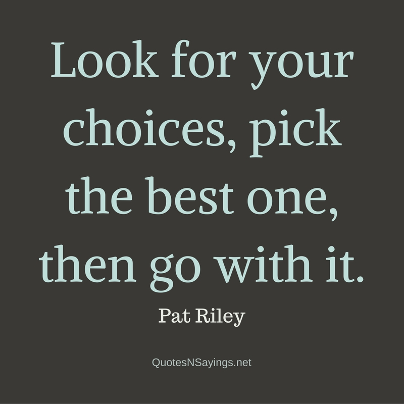 Look for your choices, pick the best one, then go with it. - Pat Riley quote
