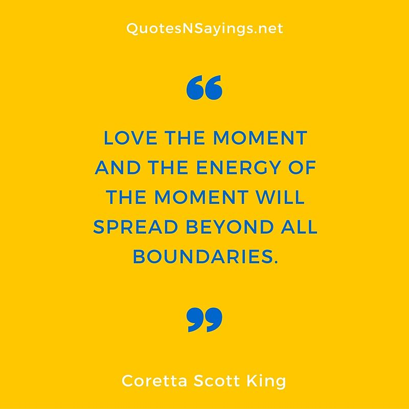 Coretta Scott King Quote Love The Moment And The Energy Of The Best Coretta Scott King Quotes