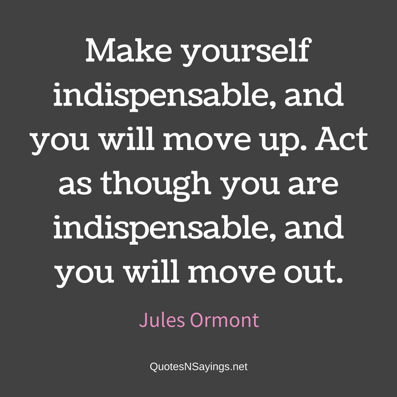 Make yourself indispensable, and you will move up. Act as though you are indispensable, and you will move out. - Jules Ormont quote