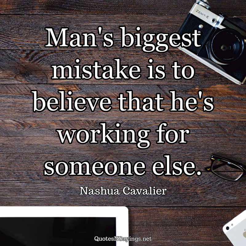 Man's biggest mistake is to believe that he's working for someone else. - Nashua Cavalier quote
