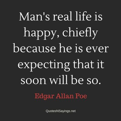 Edgar Allan Poe Quote – Man's real life is happy …