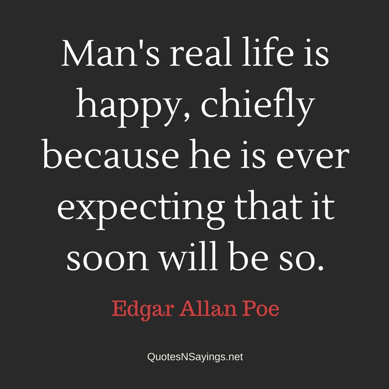 Man's real life is happy, chiefly because he is ever expecting that it soon will be so. - Edgar Allan Poe quote