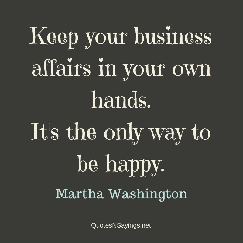 Martha Washington quote - Keep your business affairs in your own hands ...