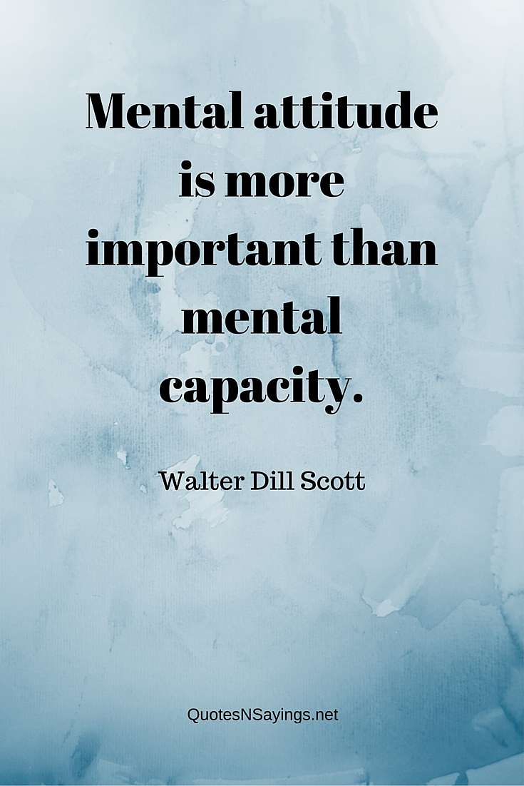 Mental attitude is more important than mental capacity. ~ Walter Dill Scott quote