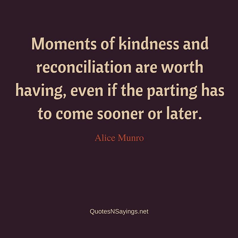 Moments of kindness and reconciliation are worth having, even if the parting has to come sooner or later ~ Alice Munro quote