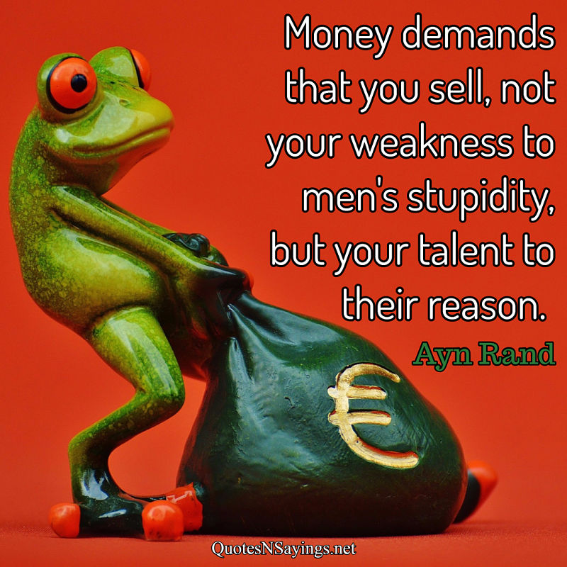 Money demands that you sell, not your weakness to men's stupidity, but your talent to their reason. - Ayn Rand quote