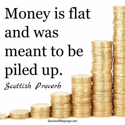 Scottish Proverb – Money is flat …