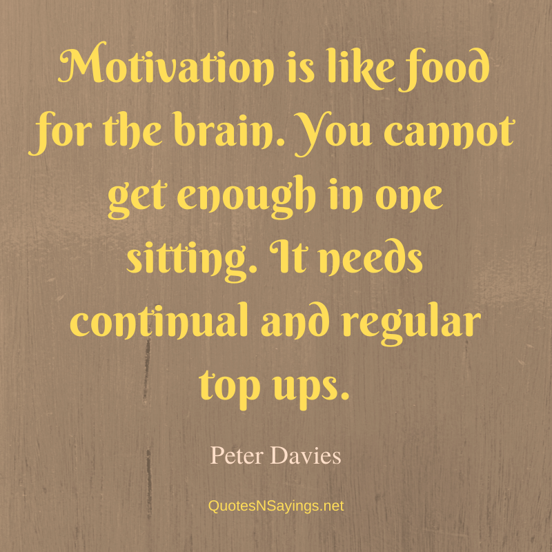 Peter Davies quote - Motivation is like food for the brain ...