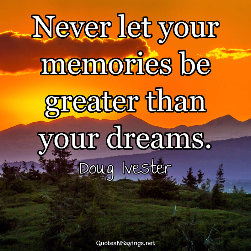 Never let your memories be greater than your dreams. - Doug Ivester quote