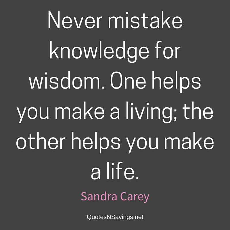 Never mistake knowledge for wisdom. One helps you make a living; the other helps you make a life. - Sandra Carey quote