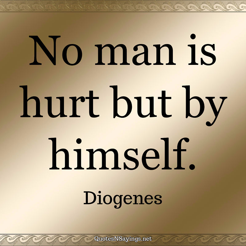 No man is hurt but by himself. - Diogenes quote