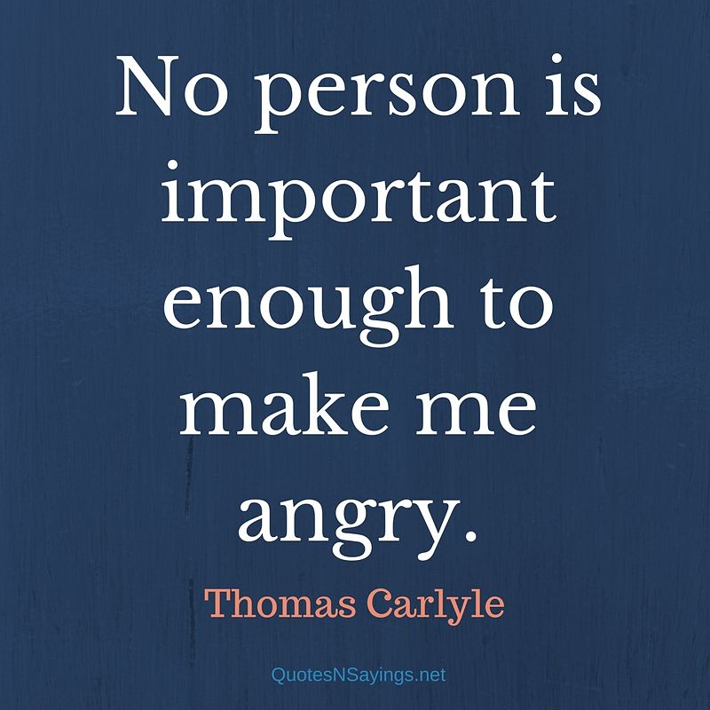 No person is important enough to make me angry. - Thomas Carlyle quote
