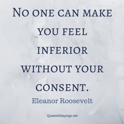 Eleanor Roosevelt Quote – No one can make you feel ….