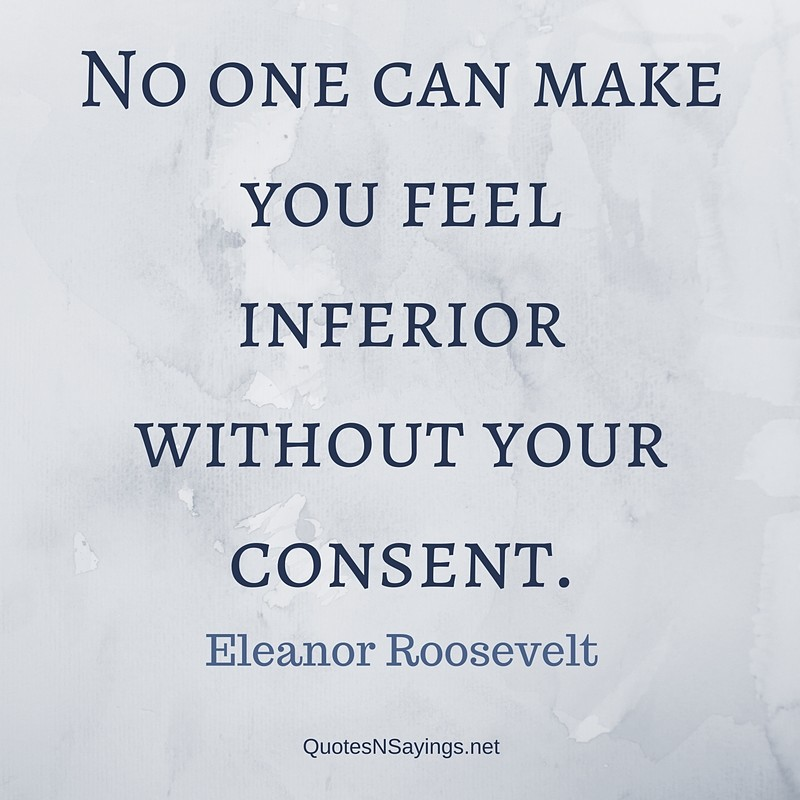 Deep quotes - No one can make you feel inferior without your consent. - Eleanor Roosevelt