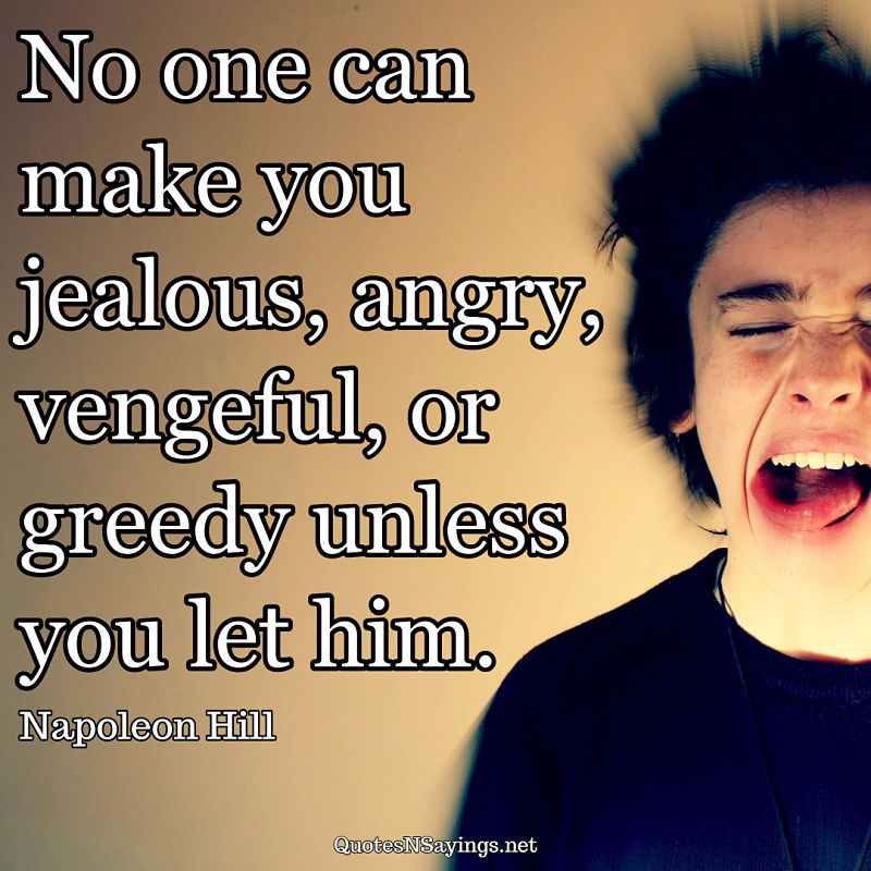"""No one can make you jealous, angry, vengeful, or greedy unless you let him."" - Napoleon Hill picture quote"