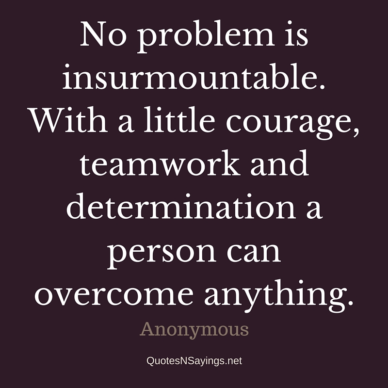 No problem is insurmountable. With a little courage, teamwork and determination a person can overcome anything. - Anonymous quote