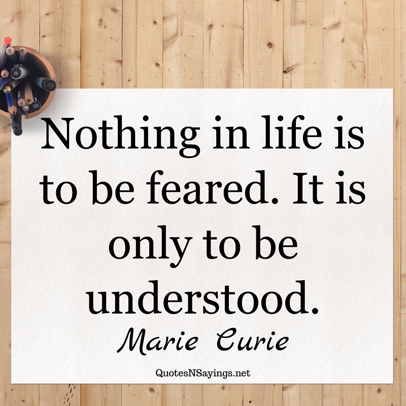 Nothing in life is to be feared. It is only to be understood. - Marie Curie quote