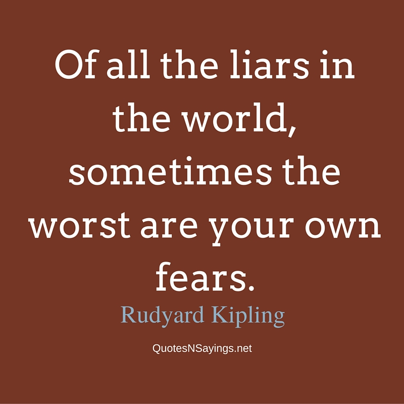 Of all the liars in the world, sometimes the worst are your own fears. - Rudyard Kipling quote