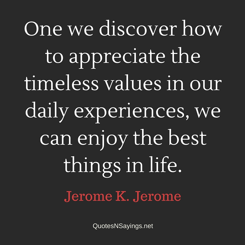 One we discover how to appreciate the timeless values in our daily experiences, we can enjoy the best things in life. - Jerome K. Jerome quote