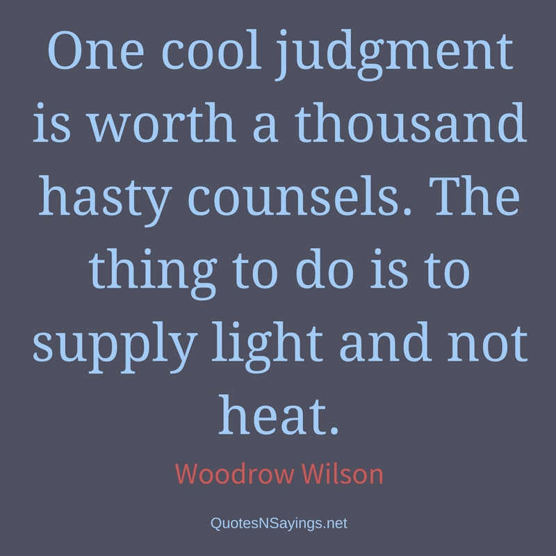 One cool judgment is worth a thousand hasty counsels. The thing to do is to supply light and not heat. - Woodrow Wilson quote