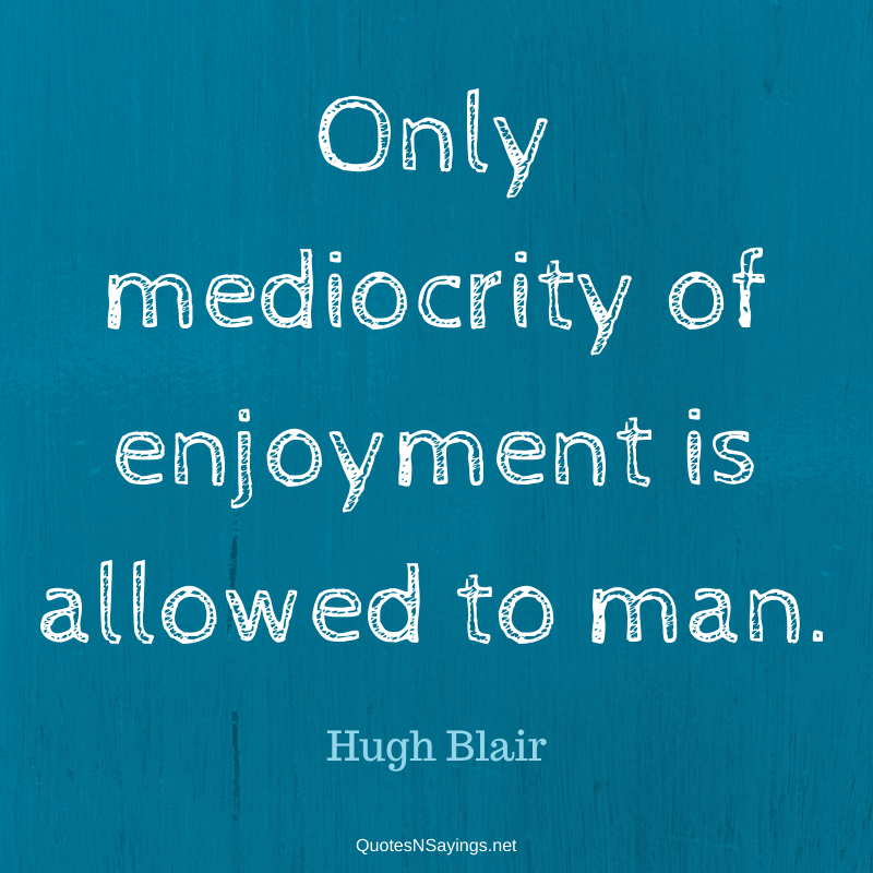 Hugh Blair quote - Only mediocrity of enjoyment ...