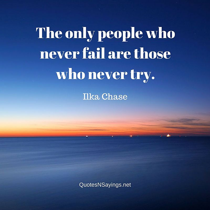 The only people who never fail are those who never try - Ilka Chase quote