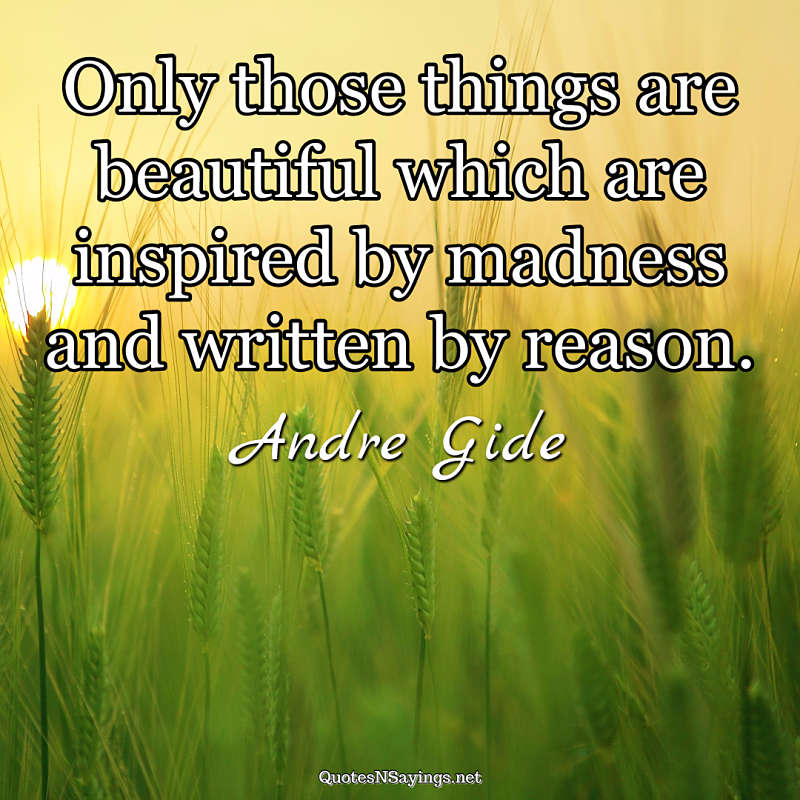 Only those things are beautiful which are inspired by madness and written by reason. - Andre Gide quote